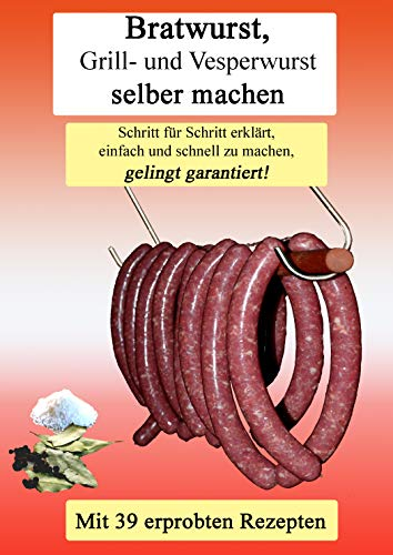 Bratwurst Grill- und Vesperwurst selber machen: Schritt für Schritt erklärt, einfach und schnell zu machen, gelingt garantiert!