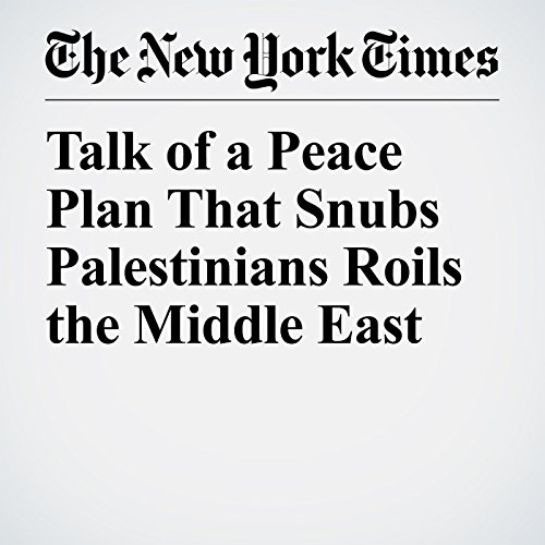 Talk of a Peace Plan That Snubs Palestinians Roils the Middle East copertina