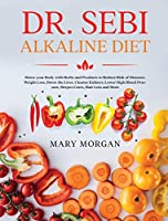 Dr. Sebi Alkaline Diet: Detox your Body with Herbs and Products to Reduce Risk of Diseases. Weight Loss, Detox the Liver, Cleanse Kidneys, Lower High Blood Pressure, Herpes Cures, Hair Loss and More
