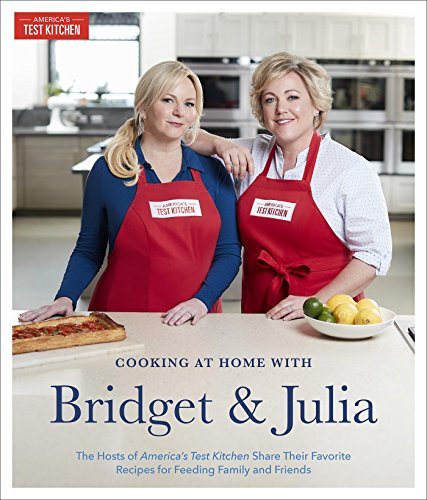 Cooking at Home With Bridget & Julia: The TV Hosts of America\'s Test Kitchen Share Their Favorite Recipes for Feeding Family and Friends