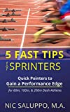 5 Fast Tips for Sprinters: Quick Pointers to Gain a Performance Edge for 60m, 100m, & 200m Dash Athletes (Speed & Explosiveness) (English Edition)