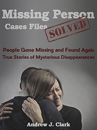 Missing Person Case Files Solved: People Gone Missing and Found Again True Stories of Mysterious Disappearances by [Andrew J. Clark]
