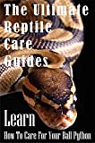 The Ultimate Reptile Care Guides Learn How To Care For Your Ball Python: Ball Pythons For Novices (English Edition)
