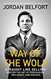 Way of the Wolf: Straight line selling: Master the art of persuasion, influence, and success - Jordan Belfort