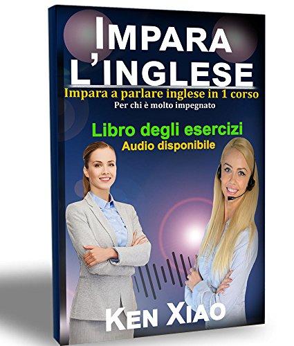 Imparare L'inglese: Impara a parlare inglese in 1 corso Per chi è molto impegnato by Ken Xiao