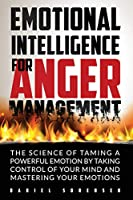 Emotional Intelligence for Anger Management: The Science of Taming a Powerful Emotion by Taking Control of Your Mind and Mastering Your Emotions