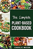 The Complete Plant-Based Cookbook: Plant Based Cookbook Whole Food Plant Based Cookbook (plant based cookbook whole food plant based cookbook whole plant based paradox cookbook plant based)