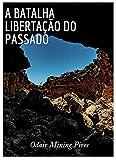 A Batalha : Libertação do Passado (Portuguese Edition)