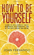 How To Be Yourself: Learn To Love Yourself, Build Meaningful Relationships, And Be The Best Person You Can Be