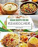 Vegane Rezepte für den Reiskocher: Insgesamt 50 leckere Gerichte / 20 Rezepte mit Quinoa (Kochen mit dem Reiskocher)