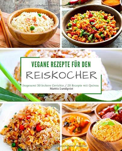 Vegane Rezepte für den Reiskocher: Insgesamt 50 leckere Gerichte / 20 Rezepte mit Quinoa (Kochen mit dem Reiskocher, Band 1)