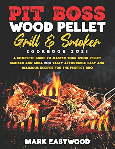 Pit Boss Wood Pellet Grill & Smoker Cookbook 2021: A Complete Guide to Master your Wood Pellet Smoker and Grill. 200 Tasty, Affordable, Easy, and Delicious Recipes for the Perfect BBQ