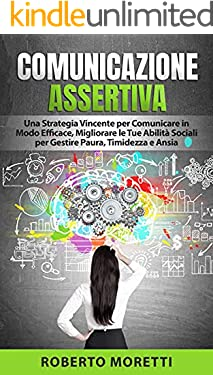 Comunicazione Assertiva: Una Strategia Vincente per Comunicare in Modo Efficace, Migliorando le Tue Abilità Sociali per Gestire Paura, Timidezza e Ansia