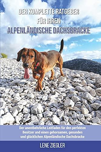 Der komplette Ratgeber für Ihren Alpenländische Dachsbracke: Der unentbehrliche Leitfaden für den perfekten Besitzer und einen gehorsamen, gesunden und glücklichen Alpenländische Dachsbracke