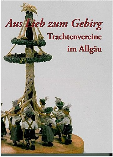 Aus Lieb zum Gebirg: Trachtenvereine im Allgäu (Druckerzeugnisse des Schwäbischen Bauernhofmuseums Illerbeuren)