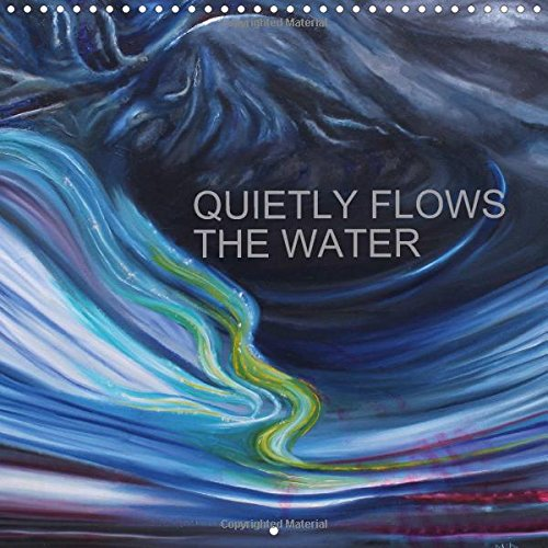 QUIETLY FLOWS THE RIVER 2016: Semi-abstract paintings, catching the various moods of flowing water, through the seasons. (Calvendo Nature)