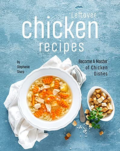 Leftover Chicken Recipes: Become A Master of Chicken Dishes