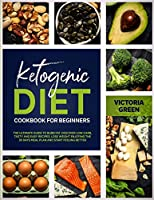 Ketogenic Diet Cookbook for Beginner: The Ultimate Guide to Burn Fat. Discover Low-Carb, Tasty and Easy Recipes. Lose Weight Enjoying the 30 Days Meal Plan and Start Feeling Better