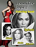 Jennifer Lopez Dots Lines Spirals Waves Coloring Book: A Must-Have Item For Everyone Who Wants Relaxation And Stress Relief. A Type Dots Lines Spirals ... Unique And Flawless Images Of Jennifer Lopez
