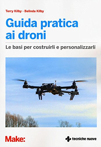 Guida pratica ai droni. Le basi per costruirli e personalizzarli. Ediz. illustrata
