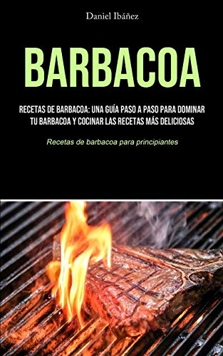 Barbacoa: Recetas de barbacoa: una guía paso a paso para dominar tu barbacoa y cocinar las recetas más deliciosas (Recetas de barbacoa para principiantes)
