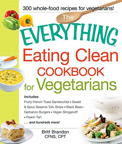 The Everything Eating Clean Cookbook for Vegetarians: Includes Fruity...