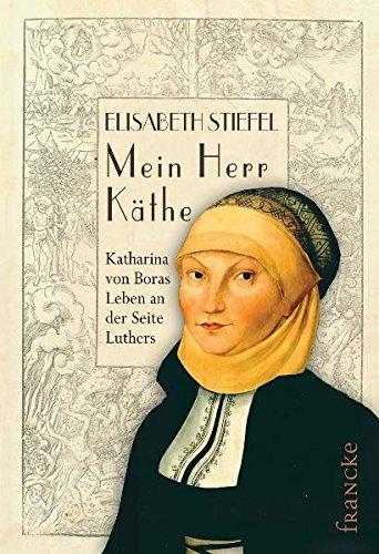 Mein Herr Käthe: Katharina von Boras Leben an der Seite Luthers
