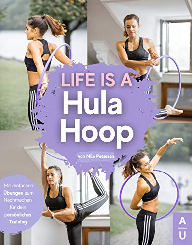 Life is a Hula Hoop!: Das große Hula Hoop Buch zum neuen Fitness-Trend mit detaillierten Anleitungen für das optimale Hula Hoop Training - Inkl. passenden Rezepten & gratis online Beratung