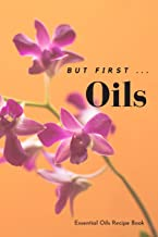 But First ... Oils: Essential Oils Blank Recipe Book; Journal; Record Your Most Used Blends with Notes