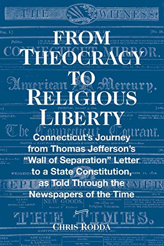 """Compare Textbook Prices for From Theocracy To Religious Liberty: Connecticut's Journey from Thomas Jefferson's """"Wall of Separation"""" Letter to a State Constitution, as Told Through the Newspapers of the Time  ISBN 9798673356357 by Rodda, Chris"""