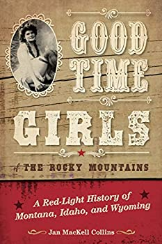 Good Time Girls of the Rocky Mountains  A Red-Light History of Montana Idaho and Wyoming