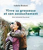 Vivre sa grossesse et son accouchement - Une naissance heureuse d'Isabelle Brabant