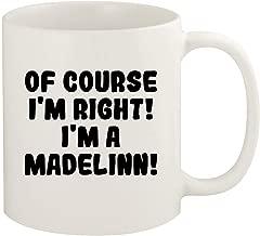 Of Course I'm Right! I'm A Madelinn! - 11oz Ceramic White Coffee Mug Cup, White