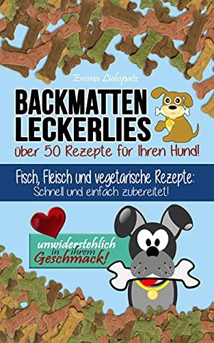 Backmatten Leckerlies: Über 50 Rezepte für Ihren Hund: Fisch, Fleisch und vegetarische Rezepte: Schnell und einfach zubereitet - unwiderstehlich in ihrem Geschmack!