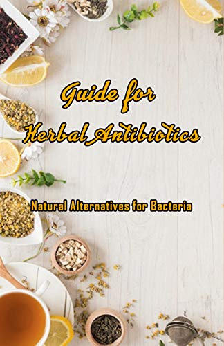 Guide for Herbal Antibiotics: Natural Alternatives for Bacteria: Antibiotics From Herbal