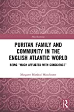 "Puritan Family and Community in the English Atlantic World: Being ""Much Afflicted with Conscience"" (Microhistories)"