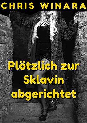 Plötzlich zur Sklavin abgerichtet (German Edition)