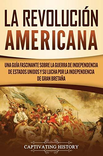 La Revolución americana: Una guía fascinante sobre la guerra de Independencia de Estados Unidos y su lucha por la independencia de Gran Bretaña