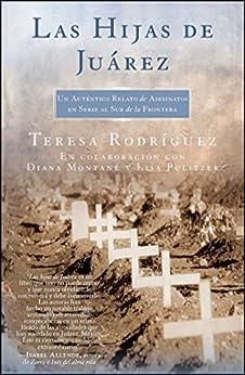 Las Hijas de Juarez (Daughters of Juarez): Un auténtico relato de asesinatos en serie al sur de la frontera (Atria Espanol) (Spanish Edition) by [Teresa Rodriguez, Diana Montané, Lisa Pulitzer]
