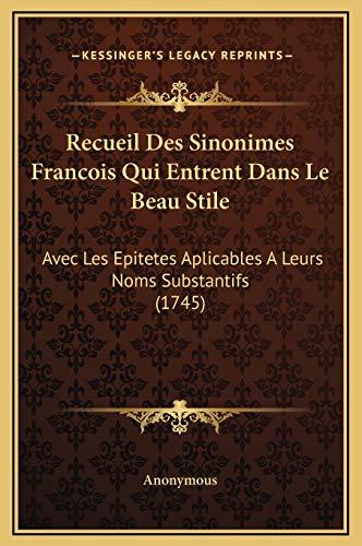 Recueil Des Sinonimes Francois Qui Entrent Dans Le Beau Stile: Avec Les Epitetes Aplicables A Leurs Noms Substantifs (1745) (French Edition)