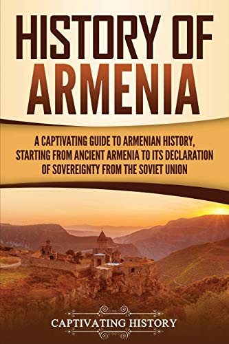 History of Armenia: A Captivating Guide to Armenian History, Starting from Ancient Armenia to Its Declaration of Sovereignty from the Soviet Union (Captivating History)