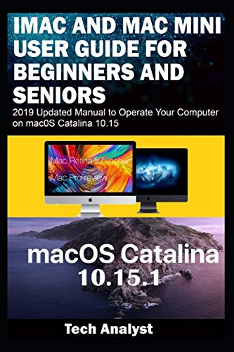 iMAC AND MAC MINI USER GUIDE FOR BEGINNERS AND SENIORS: 2019 Updated Manual to Operate Your Computer on macOS Catalina 10.15