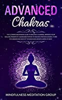 Advanced Chakras: The Ultimate Beginners Guide to Balance Chakras, Improve Your Healing Power of Chakra Meditation to Radiate Positive Energy, Third Eye Awakening and of the Mind and Mindfulness of Body.