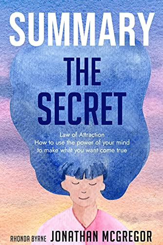 Summary The Secret: Law Of Attraction | How To Use The Power Of Your Mind To Make What You Want Come