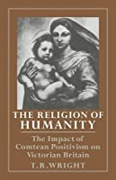The Religion of Humanity: The Impact of Comtean Positivism on Victorian Britain by T. R. Wright(2008-09-11)