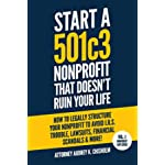 Start A 501c3 Nonprofit That Doesn't Ruin Your Life: How to Legally Structure Your Nonprofit to Avoid I.R.S. Trouble, Lawsuits, Financial Scandals & More! (Nonprofit Law Series)