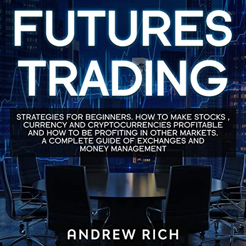 Futures Trading: Strategies for Beginners. How to Make Stocks, Currency and Cryptocurrencies Profitable and How to Be Profiting in Other Markets. A Complete Guide of Exchanges and Money Management.