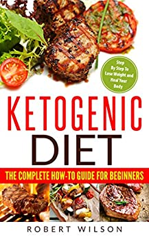 Ketogenic Diet: The Complete How-To Guide For Beginners: Ketogenic Diet For Beginners: Ketogenic Cookbook: Keto Diet: The Complete How-To Guide For Beginners 1