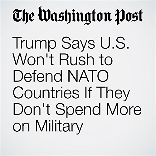 Trump Says U.S. Won't Rush to Defend NATO Countries If They Don't Spend More on Military cover art