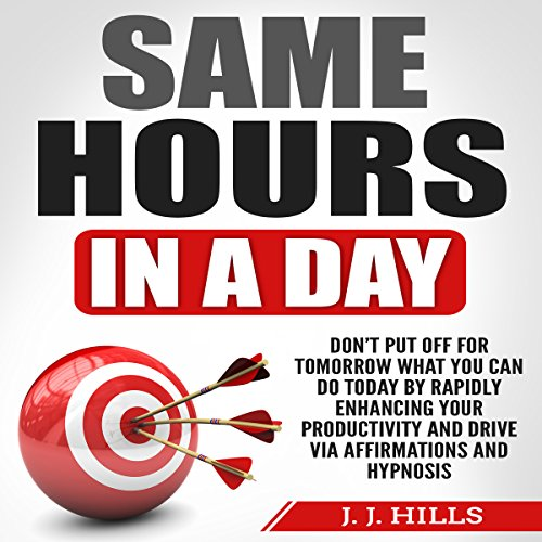 Same Hours in a Day: Don't Put off for Tomorrow What You Can Do Today by Rapidly Enhancing Your Productivity and Drive via Affirmations and Hypnosis audiobook cover art